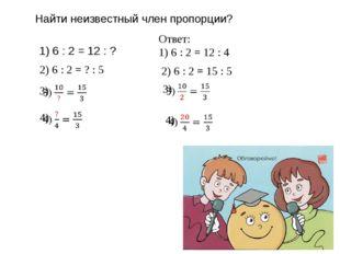 Найти неизвестный член пропорции? 1) 6 : 2 = 12 : ? Ответ: 1) 6 : 2 = 12 : 4