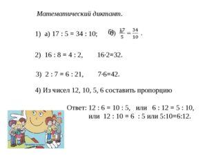 Математический диктант. 1) а) 17 : 5 = 34 : 10; 2) 16 : 8 = 4 : 2, 16·2=32. 3