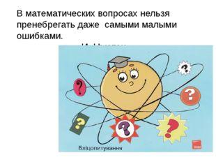 В математических вопросах нельзя пренебрегать даже самыми малыми ошибками.
