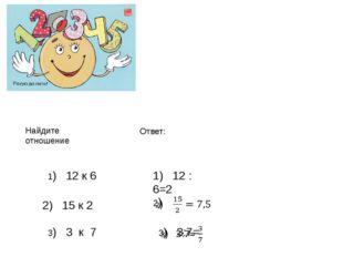 Найдите отношение 1) 12 к 6 1) 12 : 6=2 Ответ: 2) 15 к 2 3) 3 к 7