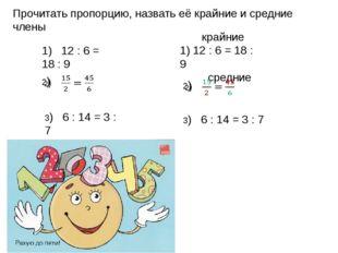 Прочитать пропорцию, назвать её крайние и средние члены 1) 12 : 6 = 18 : 9 3)