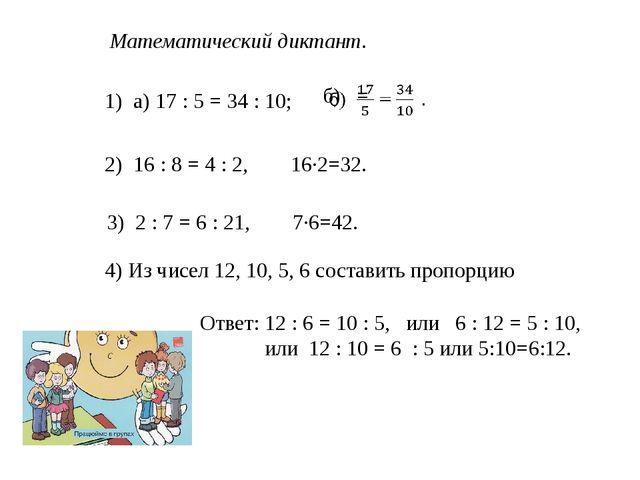 Математический диктант. 1) а) 17 : 5 = 34 : 10; 2) 16 : 8 = 4 : 2, 16·2=32. 3...