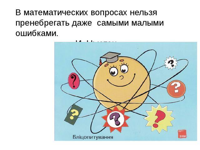 В математических вопросах нельзя пренебрегать даже самыми малыми ошибками....