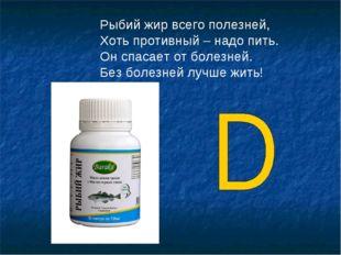 Рыбий жир всего полезней, Хоть противный – надо пить. Он спасает от болезней.
