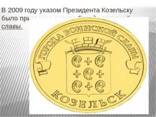 В 2009 году указом Президента Козельску было присвоено звание Города воинской