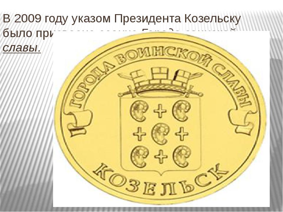 В 2009 году указом Президента Козельску было присвоено звание Города воинской...