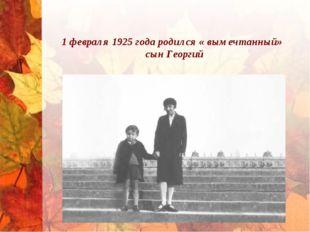 1 февраля 1925 года родился « вымечтанный» сын Георгий