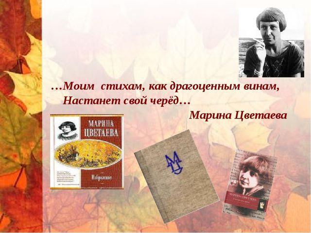 …Моим стихам, как драгоценным винам, Настанет свой черёд… Марина Цветаева