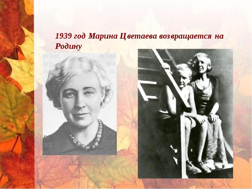 1939 год Марина Цветаева возвращается на Родину
