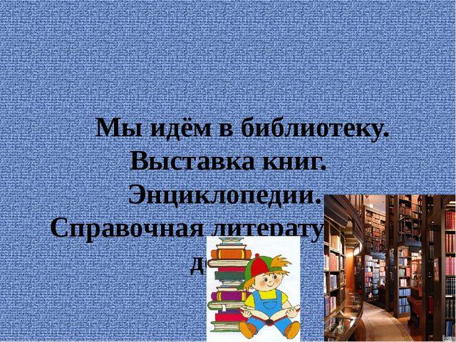 Мы идём в библиотеку. Выставка книг. Энциклопедии. Справочная литература для...