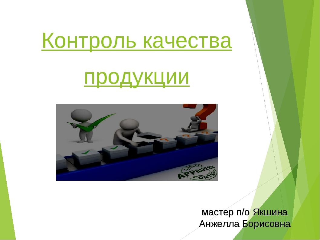 Контроль качества продукции мастер п/о Якшина Анжелла Борисовна