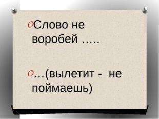 Слово не воробей ….. …(вылетит - не поймаешь)