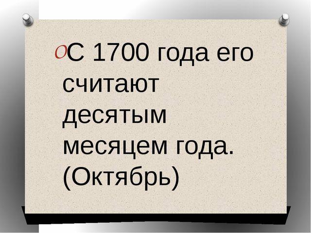 С 1700 года его считают десятым месяцем года. (Октябрь)