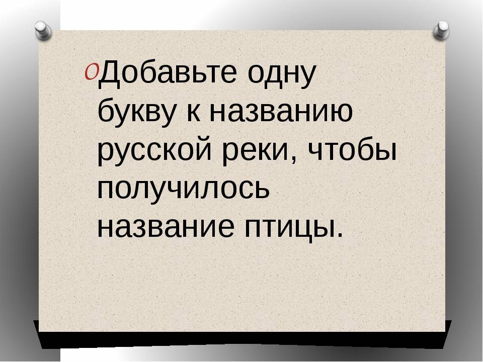 Добавьте одну букву к названию русской реки, чтобы получилось название птицы.