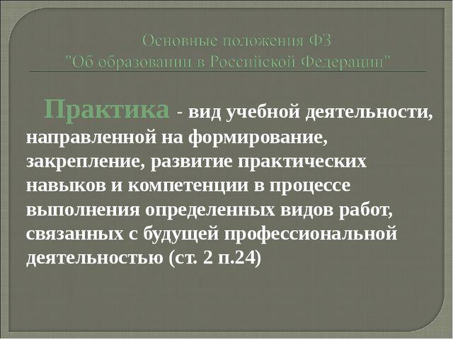Практика - вид учебной деятельности, направленной на формирование, закреплени...