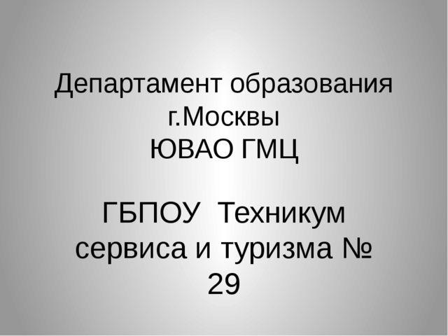Департамент образования г.Москвы ЮВАО ГМЦ ГБПОУ Техникум сервиса и туризма № 29