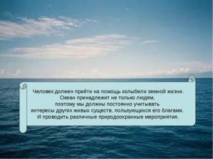 Человек должен прийти на помощь колыбели земной жизни. Океан принадлежит не