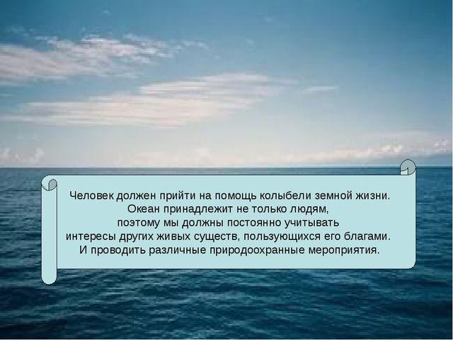 Человек должен прийти на помощь колыбели земной жизни. Океан принадлежит не...