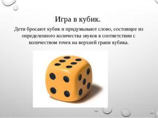 Игра в кубик. Дети бросают кубик и придумывают слово, состоящее из определенн
