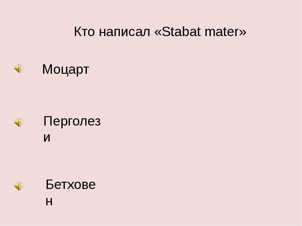 Кто написал «Stabat mater» Моцарт Перголези Бетховен