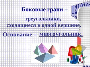 Боковые грани – Основание – треугольники, сходящиеся в одной вершине. многоуг