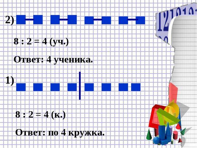 2) 8 : 2 = 4 (уч.) Ответ: 4 ученика. 1) 8 : 2 = 4 (к.) Ответ: по 4 кружка.