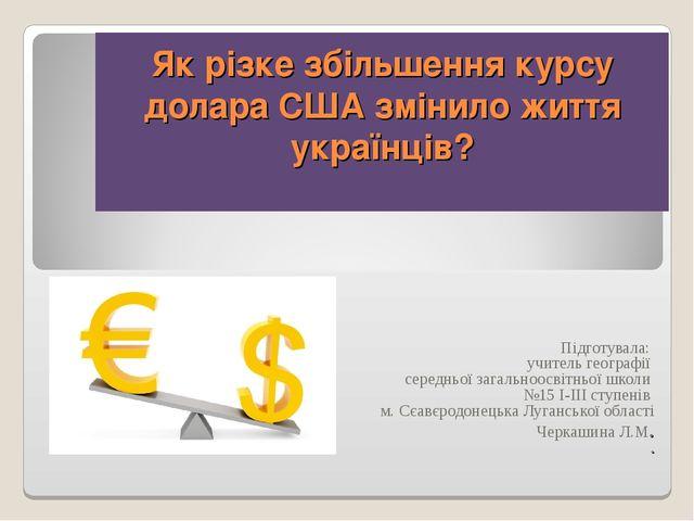 Як різке збільшення курсу долара США змінило життя українців? Підготувала: уч...