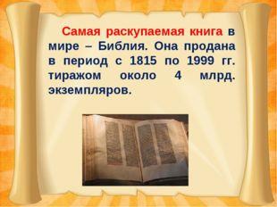 Самая раскупаемая книга в мире – Библия. Она продана в период с 1815 по 1999