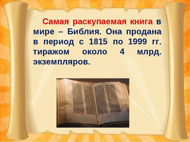 Самая раскупаемая книга в мире – Библия. Она продана в период с 1815 по 1999...