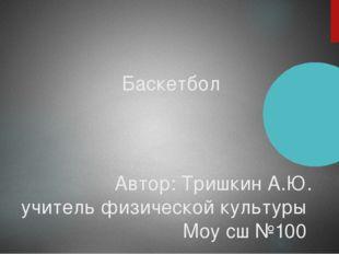 Баскетбол Автор: Тришкин А.Ю. учитель физической культуры Моу сш №100