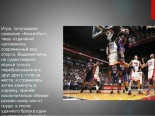 Игра, получившая название «баскетбол», лишь отдалённо напоминала современный