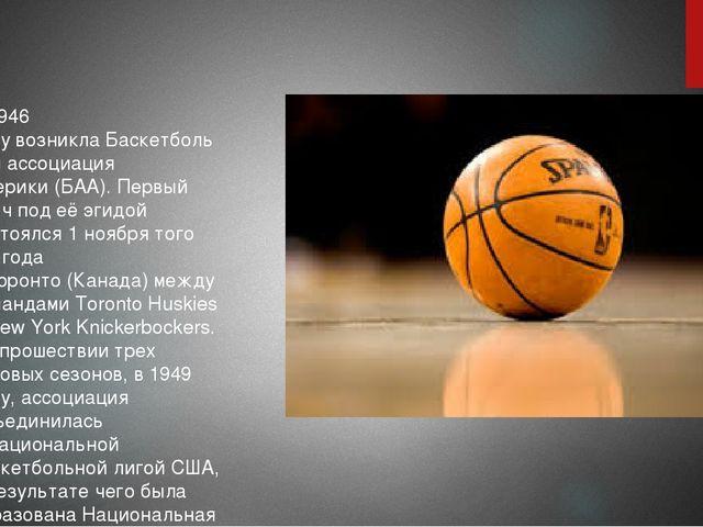 В1946 годувозниклаБаскетбольная ассоциация Америки(БAA). Первый матч под...