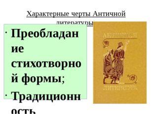 Характерные черты Античной литературы: Преобладание стихотворной формы; Тради
