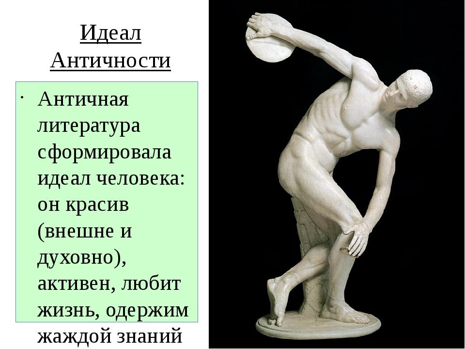 Идеал Античности Античная литература сформировала идеал человека: он красив (...