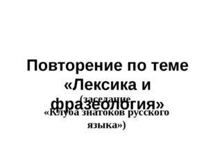 (заседание «Клуба знатоков русского языка») Повторение по теме «Лексика и фра