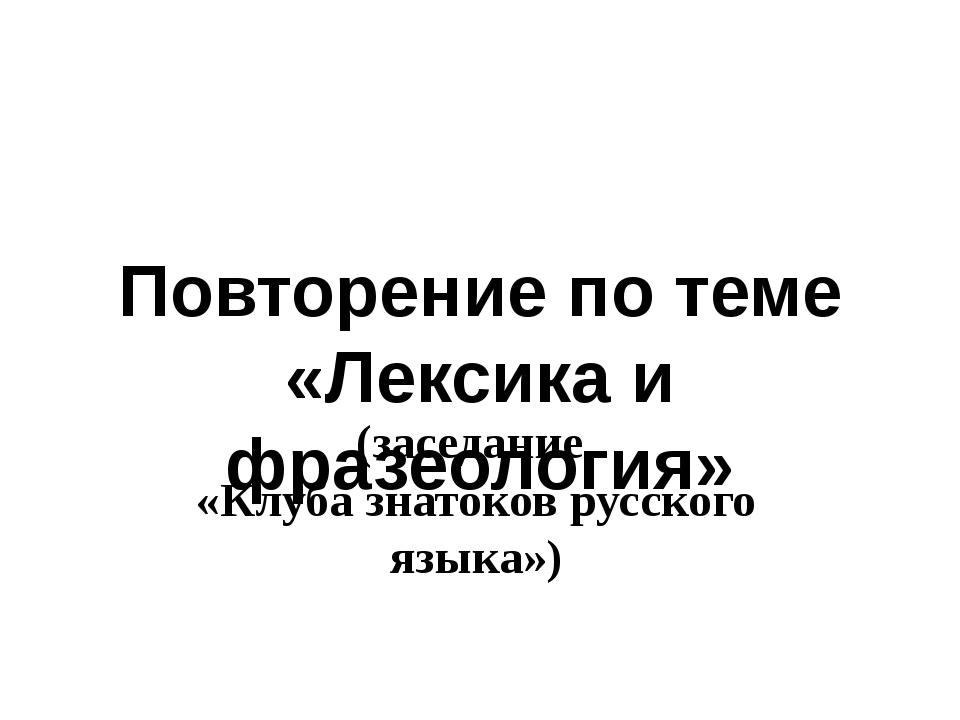 (заседание «Клуба знатоков русского языка») Повторение по теме «Лексика и фра...
