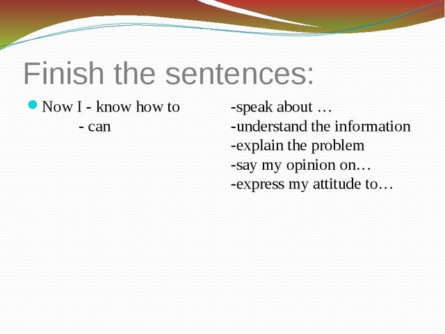 Finish the sentences: Now I - know how to - can -speak about … -understand th...