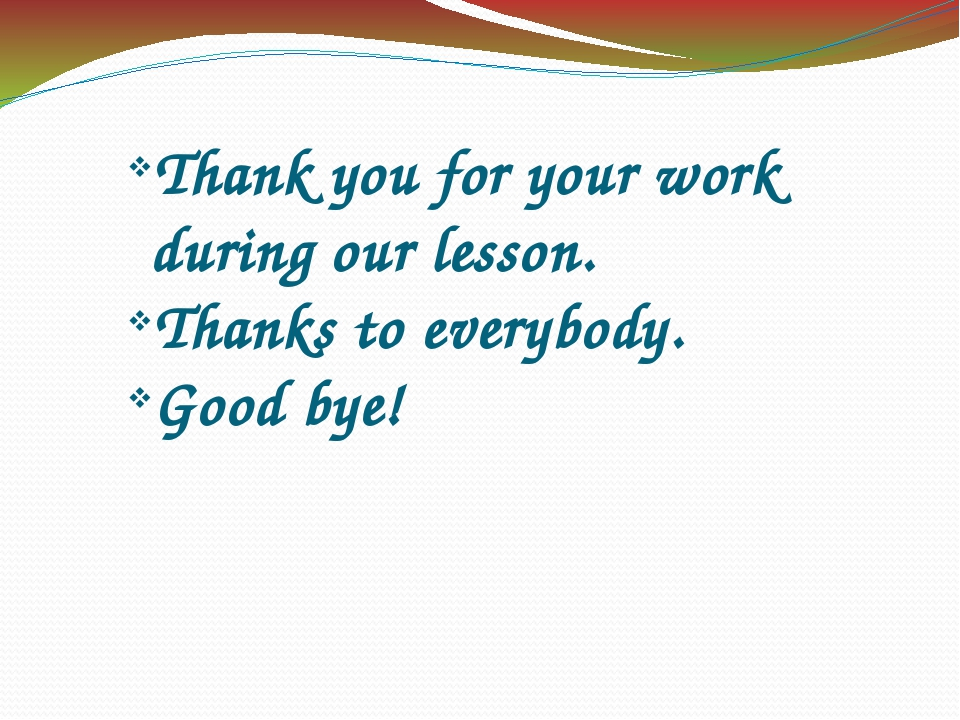 Thank you for your work during our lesson. Thanks to еverybody. Good bye!