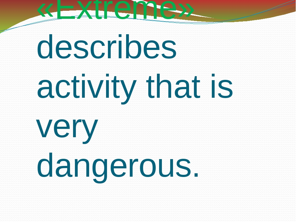 «Extreme» describes activity that is very dangerous.