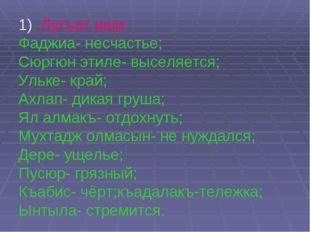 1) Лугъат иши: Фаджиа- несчастье; Сюргюн этиле- выселяется; Ульке- край; Ахла