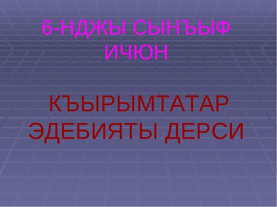 6-НДЖЫ СЫНЪЫФ ИЧЮН КЪЫРЫМТАТАР ЭДЕБИЯТЫ ДЕРСИ