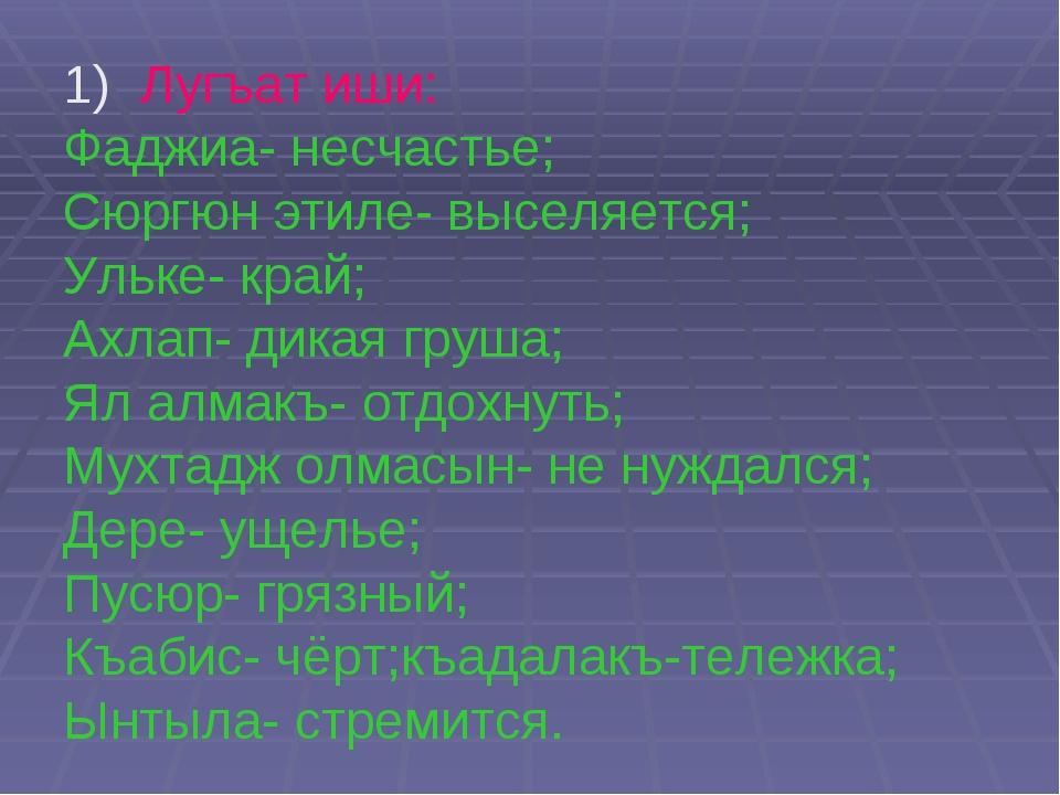 1) Лугъат иши: Фаджиа- несчастье; Сюргюн этиле- выселяется; Ульке- край; Ахла...