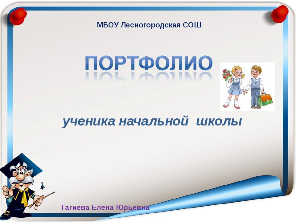 ученика начальной школы МБОУ Лесногородская СОШ Тагиева Елена Юрьевна