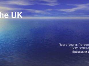 Подготовила: Петренко Д. В. ГБОУ СОШ №2 «ОЦ» Ерзовский филиал The UK