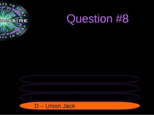 Question #8 The official flag of the UK is called the... B – Unified Jack A