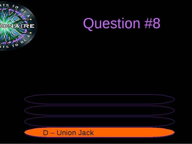 Question #8 The official flag of the UK is called the... B – Unified Jack A...