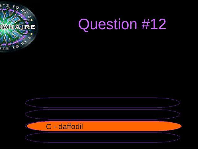 Question #12 B - rose A - thistle C - daffodil D - shamrock C - daffodil The...