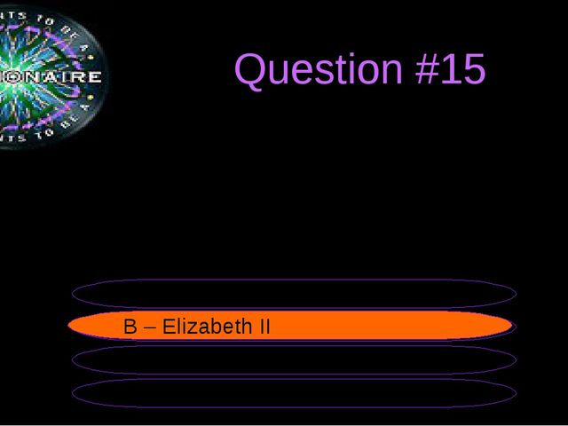 Question #15 The UK is ruled by the Queen.... B – Elizabeth II A – Elizabeth...