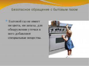 Безопасное обращение с бытовым газом Бытовой газ не имеет ни цвета, ни запаха
