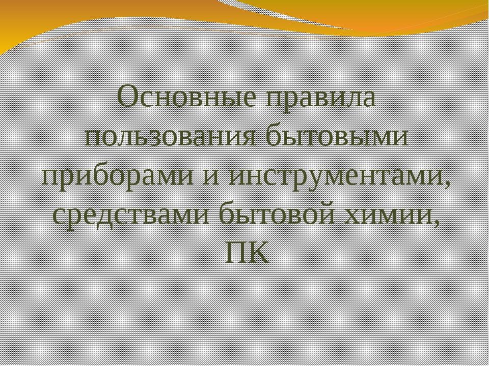 Основные правила пользования бытовыми приборами и инструментами, средствами б...